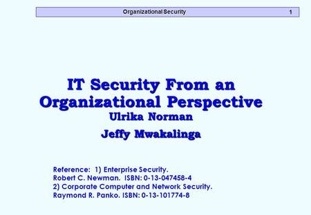 Organizational Security 1 IT Security From an Organizational Perspective Ulrika Norman Jeffy Mwakalinga Reference: 1) Enterprise Security. Robert C. Newman.