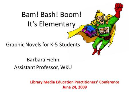Bam! Bash! Boom! It's Elementary Graphic Novels for K-5 Students Barbara Fiehn Assistant Professor, WKU Library Media Education Practitioners' Conference.