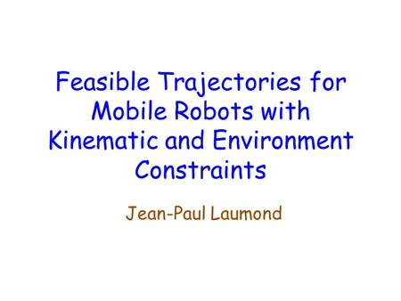 Feasible Trajectories for Mobile Robots with Kinematic and Environment Constraints Jean-Paul Laumond.