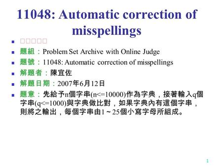 1 11048: Automatic correction of misspellings ★★★☆☆ 題組: Problem Set Archive with Online Judge 題號: 11048: Automatic correction of misspellings 解題者:陳宜佐 解題日期: