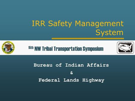 IRR Safety Management System Bureau of Indian Affairs & Federal Lands Highway 15th NW Tribal Transportation Symposium.