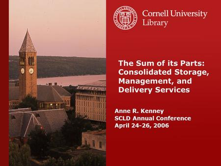 Anne R. Kenney SCLD Annual Conference April 24-26, 2006 The Sum of its Parts: Consolidated Storage, Management, and Delivery Services.