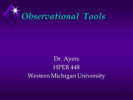 Observational Tools Dr. Ayers HPER 448 Western Michigan University.