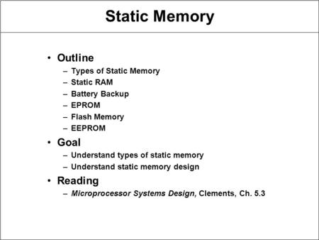 Static Memory Outline –Types of Static Memory –Static RAM –<strong>Battery</strong> Backup –EPROM –Flash Memory –EEPROM Goal –Understand types of static memory –Understand.