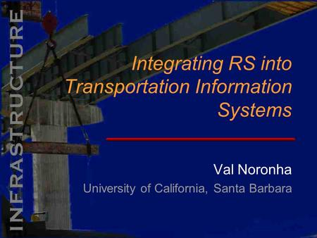 Val Noronha University of California, Santa Barbara Integrating RS into Transportation Information Systems.