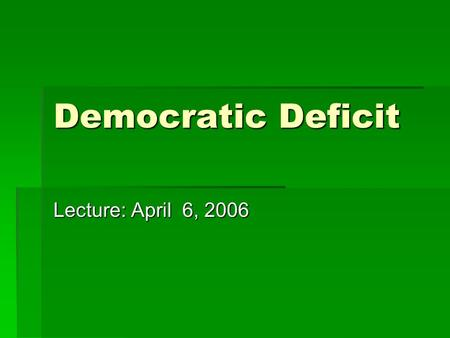 Democratic Deficit Lecture: April 6, 2006. Democracy Δημοκρατία Δημοκρατία δημος = deimos = the people κρατία = kratia = the rule.