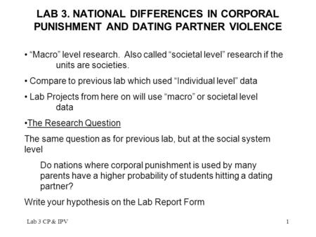 "Lab 3 CP & IPV1 LAB 3. NATIONAL DIFFERENCES IN CORPORAL PUNISHMENT AND DATING PARTNER VIOLENCE ""Macro"" level research. Also called ""societal level"" research."