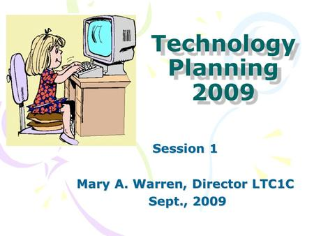 Technology Planning 2009 Session 1 Mary A. Warren, Director LTC1C Sept., 2009 Sept., 2009.
