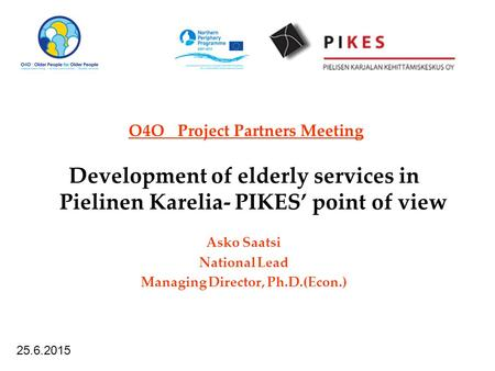O4O Project Partners Meeting Development of elderly services in Pielinen Karelia- PIKES' point of view Asko Saatsi National Lead Managing Director, Ph.D.(Econ.)