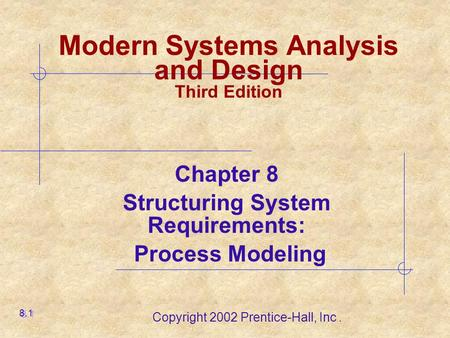 Copyright 2002 Prentice-Hall, Inc. Modern Systems Analysis and Design Third Edition Chapter 8 Structuring System Requirements: Process Modeling 8.1.