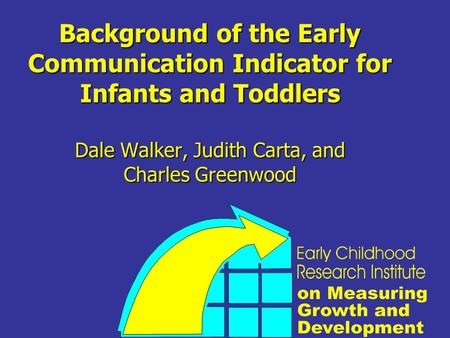 Background of the Early Communication Indicator for Infants and Toddlers Dale Walker, Judith Carta, and Charles Greenwood.