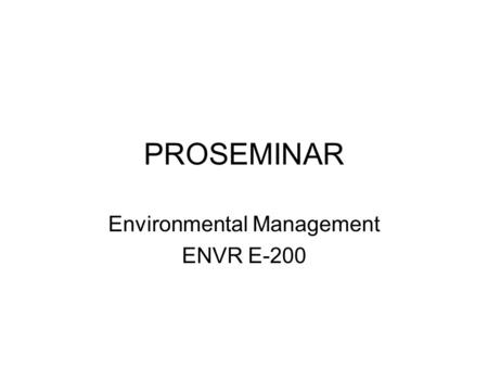 PROSEMINAR Environmental Management ENVR E-200. DO YOU HAVE? System for keeping notes on your readings and draft writing Information on your primary target.