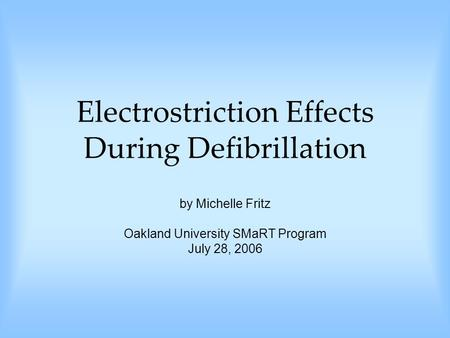 Electrostriction Effects During Defibrillation by Michelle Fritz Oakland University SMaRT Program July 28, 2006.