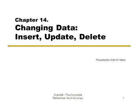 Oracle8 - The Complete Reference. Koch & Loney1 Chapter 14. Changing Data: Insert, Update, Delete Presented by Victor M. Matos.