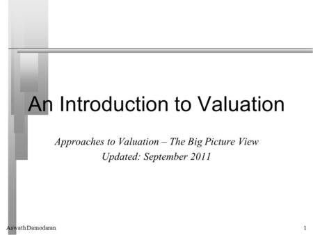 Aswath Damodaran1 An Introduction to Valuation Approaches to Valuation – The Big Picture View Updated: September 2011.