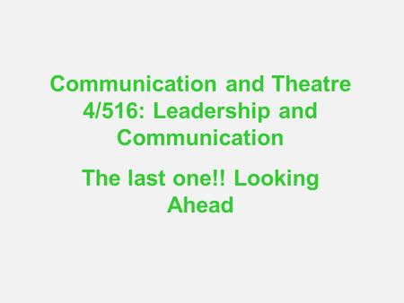 Communication and Theatre 4/516: Leadership and Communication The last one!! Looking Ahead.
