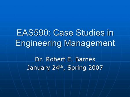 EAS590: Case Studies in Engineering Management Dr. Robert E. Barnes January 24 th, Spring 2007.