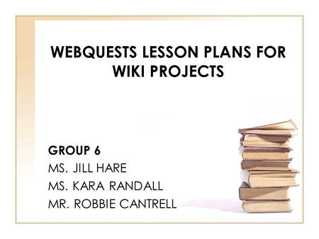 WEBQUESTS LESSON PLANS FOR WIKI PROJECTS GROUP 6 MS. JILL HARE MS. KARA RANDALL MR. ROBBIE CANTRELL.