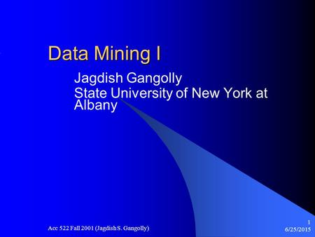 6/25/2015 Acc 522 Fall 2001 (Jagdish S. Gangolly) 1 Data Mining I Jagdish Gangolly State University of New York at Albany.