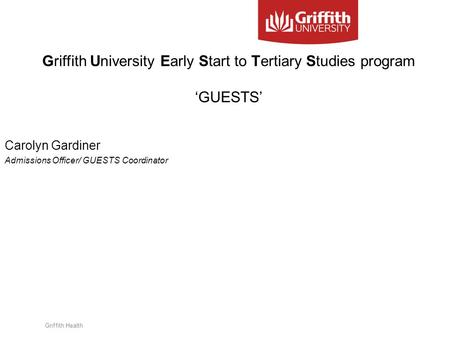 Griffith Health Carolyn Gardiner Admissions Officer/ GUESTS Coordinator Griffith University Early Start to Tertiary Studies program 'GUESTS'