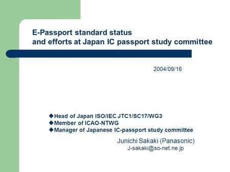 E-Passport standard status and efforts at Japan IC passport study committee  Head of Japan ISO/IEC JTC1/SC17/WG3  Member of ICAO-NTWG  Manager of Japanese.
