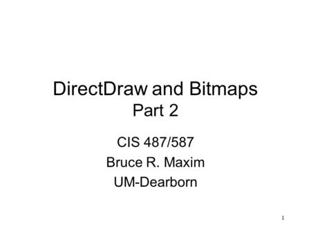 1 DirectDraw and Bitmaps Part 2 CIS 487/587 Bruce R. Maxim UM-Dearborn.