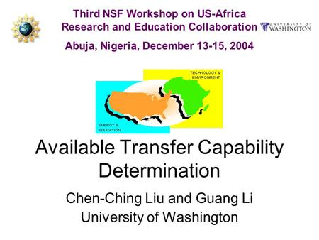 Available Transfer Capability Determination Chen-Ching Liu and Guang Li University of Washington Third NSF Workshop on US-Africa Research and Education.
