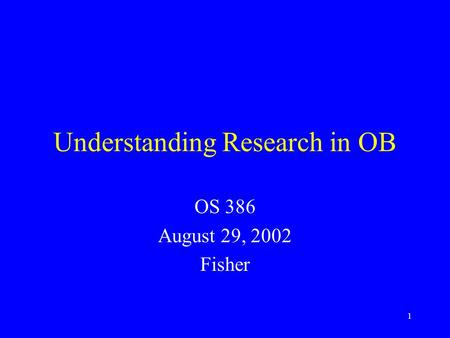 1 Understanding Research in OB OS 386 August 29, 2002 Fisher.