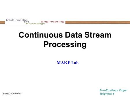 Continuous Data Stream Processing MAKE Lab Date: 2006/03/07 Post-Excellence Project Subproject 6.