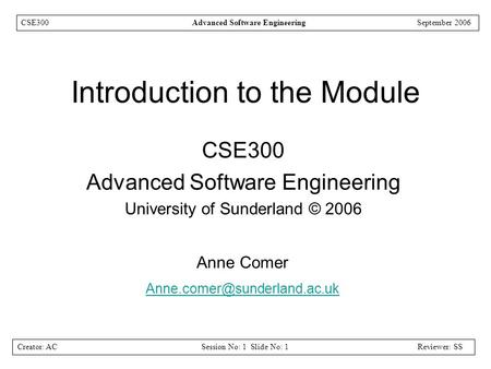 Creator: ACSession No: 1 Slide No: 1Reviewer: SS CSE300Advanced Software EngineeringSeptember 2006 Introduction to the Module CSE300 Advanced Software.