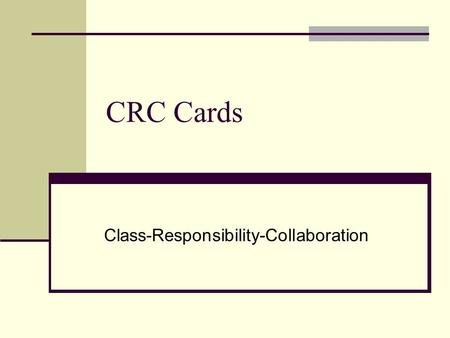 CRC Cards Class-Responsibility-Collaboration. Where did the idea come from? Kent Beck and Ward Cunningham first introduced CRC cards at OOPSLA (object-oriented.