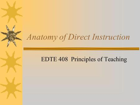 Anatomy of Direct Instruction EDTE 408 Principles of Teaching.