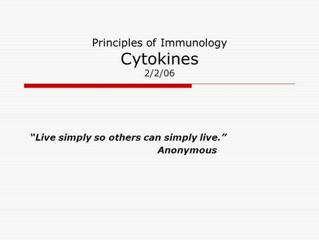 "Principles of Immunology Cytokines 2/2/06 ""Live simply so others can simply live."" Anonymous."