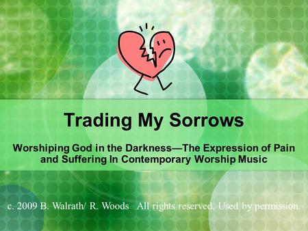 Trading My Sorrows Worshiping God in the Darkness—The Expression of Pain and Suffering In Contemporary Worship Music c. 2009 B. Walrath/ R. Woods All rights.