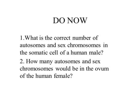 DO NOW 1.What is the correct number of autosomes and sex chromosomes in the somatic cell of a human male? 2. How many autosomes and sex chromosomes would.