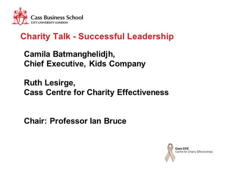 Charity Talk - Successful Leadership Camila Batmanghelidjh, Chief Executive, Kids Company Ruth Lesirge, Cass Centre for Charity Effectiveness Chair: Professor.