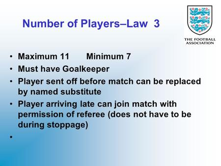 Number of Players–Law 3 Maximum 11 Minimum 7 Must have Goalkeeper Player sent off before match can be replaced by named substitute Player arriving late.