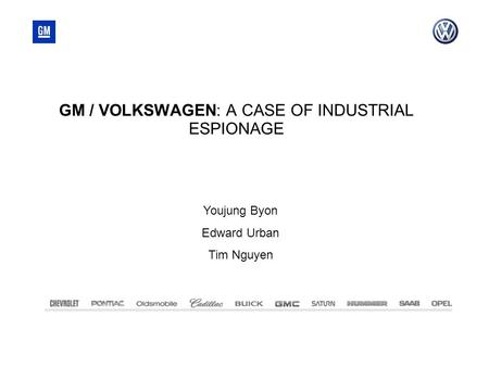 GM / VOLKSWAGEN: A CASE OF INDUSTRIAL ESPIONAGE Youjung Byon Edward Urban Tim Nguyen.