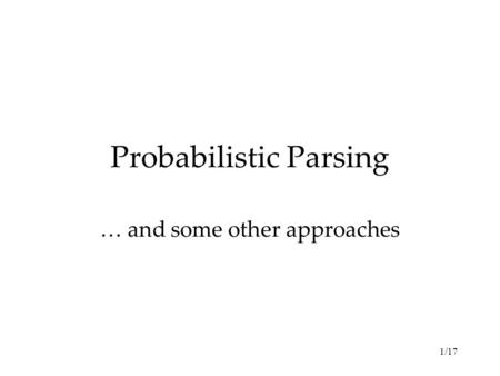 1/17 Probabilistic Parsing … and some other approaches.