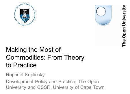 Making the Most of Commodities: From Theory to Practice Raphael Kaplinsky Development Policy and Practice, The Open University and CSSR, University of.