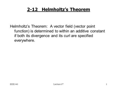 EEE340Lecture 071 2-12 Helmholtz's Theorem Helmholtz's Theorem: A vector field (vector point function) is determined to within an additive constant if.