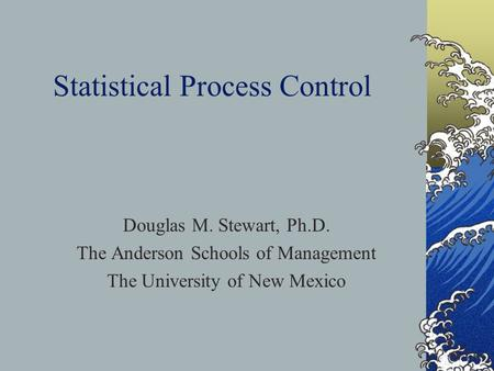 Statistical Process Control Douglas M. Stewart, Ph.D. The Anderson Schools of Management The University of New Mexico.
