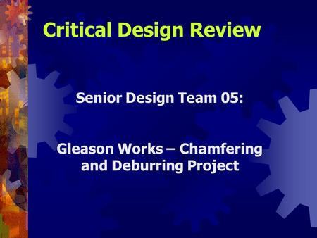 Senior Design Team 05: Gleason Works – Chamfering and Deburring Project Critical Design Review.