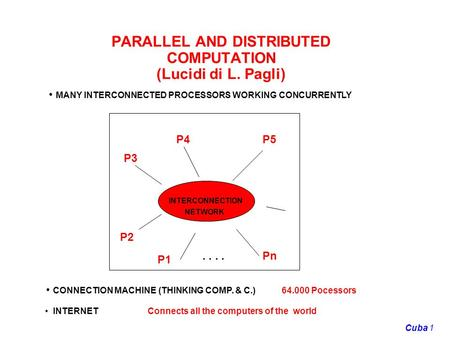 1Cuba PARALLEL AND DISTRIBUTED COMPUTATION (Lucidi di L. Pagli) MANY INTERCONNECTED PROCESSORS WORKING CONCURRENTLY INTERCONNECTION NETWORK P2 P3 P1 P4P5.