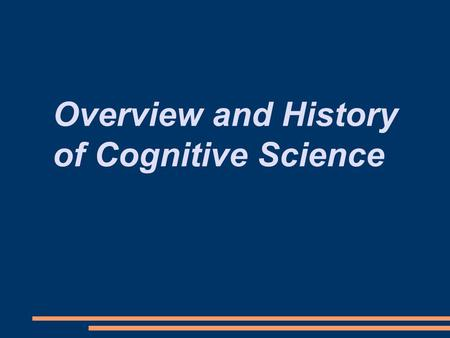 Overview and History of Cognitive Science. How do minds work? What would an answer to this question look like? What is a mind? What is intelligence? How.