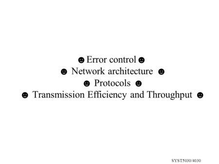SYST5030/4030 ☻Error control☻ ☻ Network architecture ☻ ☻ Protocols ☻ ☻ Transmission Efficiency and Throughput ☻