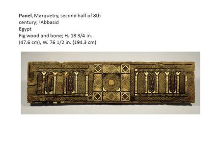 Panel, Marquetry, second half of 8th century; c Abbasid Egypt Fig wood and bone; H. 18 3/4 in. (47.6 cm), W. 76 1/2 in. (194.3 cm)