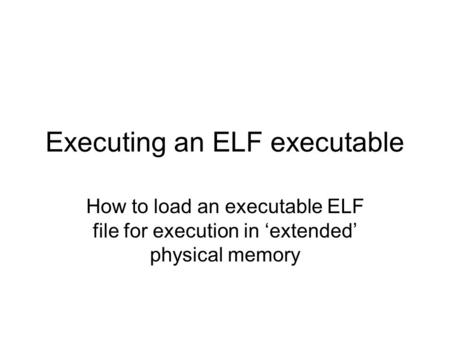 Executing an ELF executable How to load an executable ELF file for execution in 'extended' physical memory.