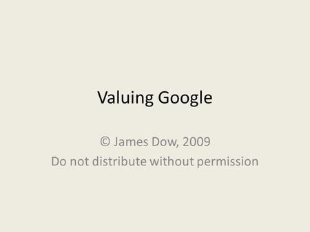 Valuing Google © James Dow, 2009 Do not distribute without permission.