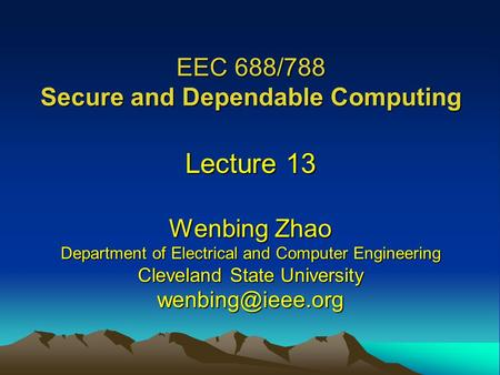 EEC 688/788 Secure and Dependable Computing Lecture 13 Wenbing Zhao Department of Electrical and Computer Engineering Cleveland State University